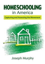 Homeschooling in America - Capturing and Assessing the Movement ebook by Joseph Murphy