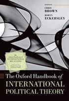 The Oxford Handbook of International Political Theory ebook by Chris Brown, Robyn Eckersley