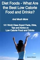 Diet Foods - What Are the Best Low Calorie Food and Drinks? - And Much More - 101 World Class Expert Facts, Hints, Tips and Advice on Low Calorie Food and Drinks ebook by Marjory Wieland
