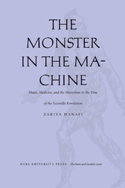 The Monster in the Machine - Magic, Medicine, and the Marvelous in the Time of the Scientific Revolution ebook by Zakiya Hanafi