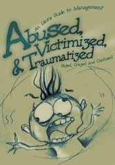 Abused, Victimized, & Traumatized - An Idiot's Guide to Management ebook by Dazed, Crazed and Confused