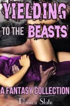 Yielding to the Beasts - A Fantasy Collection ebook by Danica Slate