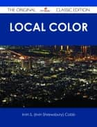 Local Color - The Original Classic Edition ebook by Irvin S. (Irvin Shrewsbury) Cobb