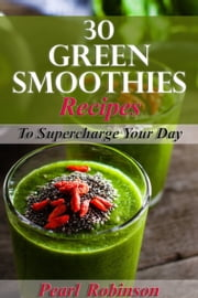 30 Green Smoothies Recipes To Supercharge Your Day ebook by pearl robinson