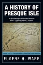 A History of Presque Isle - As Told through Conversation with the Park's Legendary Hermit, Joe Root ebook by Eugene H. Ware