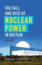 The Fall and Rise of Nuclear Power in Britain - A history eBook by Simon Taylor