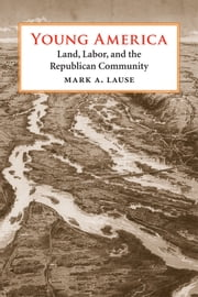 Young America - Land, Labor, and the Republican Community ebook by Mark A. Lause