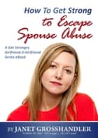 How To Get Strong to Escape Spouse Abuse ebook by Janet Grosshandler