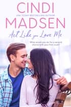 Act Like You Love Me - An Accidentally in Love Novel eBook by Cindi Madsen
