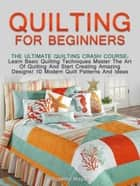 Quilting for Beginners: The Ultimate Quilting Crash Course: Learn Basic Quilting Techniques Master The Art Of Quilting And Start Creating Amazing Designs! 10 Modern Quilt Patterns And Ideas ebook by Roberta Mayas