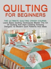 Quilting for Beginners: The Ultimate Quilting Crash Course: Learn Basic Quilting Techniques Master The Art Of Quilting And Start Creating Amazing Designs! 10 Modern Quilt Patterns And Ideas ebook by Kobo.Web.Store.Products.Fields.ContributorFieldViewModel