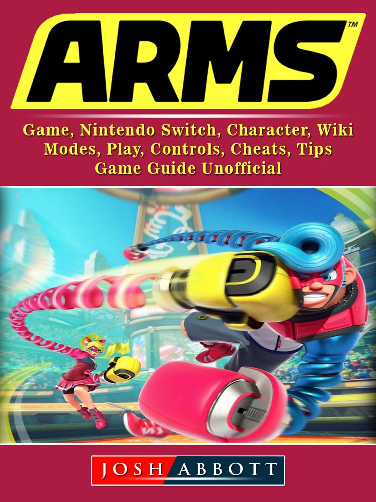 Arms Game, Nintendo Switch, Character, Wiki, Modes, Play, Controls, Cheats,  Tips, Game Guide Unofficial ebook by Josh Abbott - Rakuten Kobo