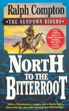 North To The Bitterroot - With a Winchester, a Wagon and a Bowie Knife, They Were the Men Who Opened the Wild Frontier... ebook by Ralph Compton