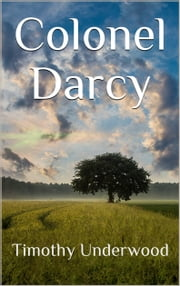 Colonel Darcy - An Elizabeth and Darcy Story ebook by Timothy Underwood