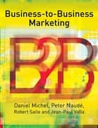 Business-To-Business Marketing ebook by Professor Daniel Michel,Professor Pete Naudé,Robert Salle,Jean-Paul Valla
