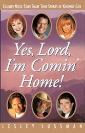Yes, Lord, I'm Comin' Home! Country Music Stars Share Their Stories of Knowing God ebook by Lesley Sussman
