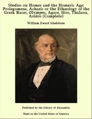Studies on Homer and the Homeric Age: Prolegomena, Achaeis or the Ethnology of the Greek Races, Olympus, Agore, Ilios, Thalassa, Aoidos (Complete) ebook by William Ewart Gladstone