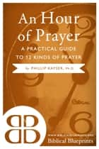 An Hour of Prayer - A Practical Guide to 12 Kinds of Prayer ebook by Phillip Kayser