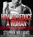 How To Seduce A Woman - Little Known But Effective Ways To Make Her Want You ebook by Stephen Williams