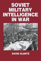 Soviet Military Intelligence in War ebook by Colonel David M. Glantz