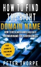 How To Find The Right Domain Name: How To Research And Evaluate A Domain Name For Your Business ebook by Peter Thorpe