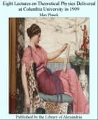 Eight Lectures on Theoretical Physics Delivered at Columbia University in 1909 ebook by Max Planck