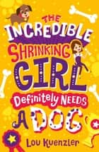 The Incredible Shrinking Girl 2: The Incredible Shrinking Girl Definitely Needs a Dog eBook by Lou Kuenzler
