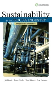 Sustainability in the Process Industry: Integration and Optimization - Integration and Optimization ebook by Jiri Klemes,Ferenc Friedler,Igor Bulatov,Petar Varbanov