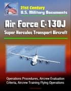 21st Century U.S. Military Documents: Air Force C-130J Super Hercules Transport Aircraft - Operations Procedures, Aircrew Evaluation Criteria, Aircrew Training Flying Operations ebook by Progressive Management