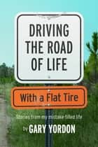Driving the Road of Life with a Flat Tire ebook by Gary Yordon