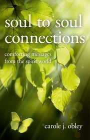 Soul to Soul Connections - Comforting Messages from the Spirit World ebook by Carole J. Obley