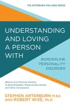 Understanding and Loving a Person with Borderline Personality Disorder - Biblical and Practical Wisdom to Build Empathy, Preserve Boundaries, and Show Compassion ebook by Stephen Arterburn, Robert Wise