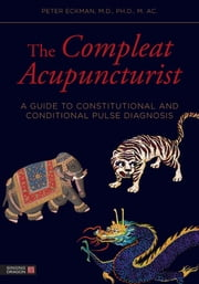 The Compleat Acupuncturist - A Guide to Constitutional and Conditional Pulse Diagnosis ebook by William R. Morris,Peter Eckman