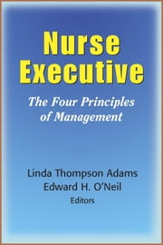 Nurse Executive - The Four Principles of Management ebook by Linda Thompson Adams, RN, DrPH, FAAN,Edward H. O'Neil, PhD, MPA