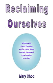 Reclaiming Ourselves - Working with energy therapies and our healer within to create change ebook by Mary Choo