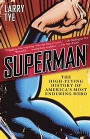 Superman - The High-Flying History of America's Most Enduring Hero ebook by Larry Tye