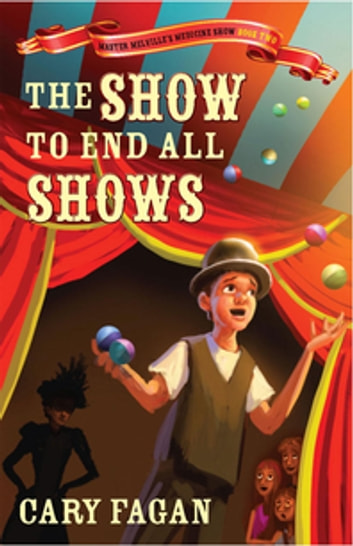 The Show To End All Shows - Book 2 Of Master Melville's Medicine Show ebook by Cary Fagan