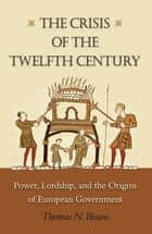 The Crisis of the Twelfth Century - Power, Lordship, and the Origins of European Government ebook by Thomas N. Bisson