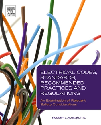 Electrical Codes, Standards, Recommended Practices and Regulations - An Examination of Relevant Safety Considerations ebook by Robert J. Alonzo