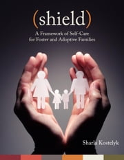 Shield: A Framework of Self-Care for Foster & Adoptive Families ebook by Sharla Kostelyk