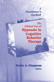 The Clinical Use of Hypnosis in Cognitive Behavior Therapy - A Practitioner's Casebook ebook by Robin A. Chapman, PsyD, ABPP
