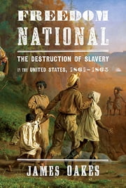 Freedom National: The Destruction of Slavery in the United States, 1861-1865 - The Destruction of Slavery in the United States, 1861–1865 ebook by James Oakes