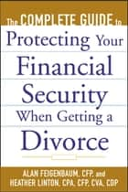 The Complete Guide to Protecting Your Financial Security When Getting a Divorce ebook de Alan Feigenbaum,Heather Linton