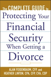 The Complete Guide to Protecting Your Financial Security When Getting a Divorce ebook by Alan Feigenbaum, Heather Linton