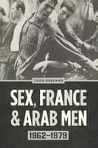 Sex, France, and Arab Men, 1962-1979 ebook by Todd Shepard