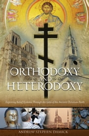 Orthodoxy and Heterodoxy - Exploring Belief Systems through the Lens of the Ancient Christian Faith eBook by Fr Andrew Damick