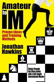 Amateur to IM - Proven Ideas and Training Methods ebook by Jonathan Hawkins