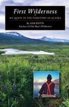 First Wilderness - My Quest in the Territory of Alaska ebook by Sam Keith, Nick Jans