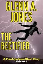 The Rectifier: Volume 1 ebook by Glenn A. Jones