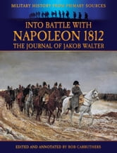 Into The Battle With Napoleon 1812: The Journey of Jakob Walter ebook by Bob Carruthers